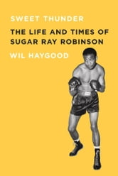 Sweet Thunder: The Life and Times of Sugar Ray Robinson ebook by Haygood, Wil