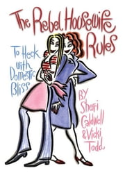 Rebel Housewife Rules: To Heck With Domestic Bliss ebook by Sherri Caldwell,Vicki Todd