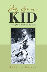 MY LIFE AS A KID - Growing Up In The Great Depression ebook by John C. Cairns