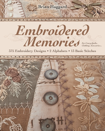 Embroidered Memories - 375 Embroidery Designs • 2 Alphabets • 13 Basic Stitches • For Crazy Quilts, Clothing, Accessories... ebook by Brian Haggard