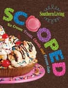 Southern Living Scooped - Ice Cream Treats, Cheats, And Frozen Eats ebook by The Editors of Southern Living