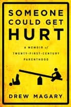 Someone Could Get Hurt - A Memoir of Twenty-First-Century Parenthood ebook by Drew Magary