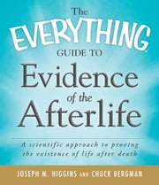 The Everything Guide to Evidence of the Afterlife: A scientific approach to proving the existence of life after death ebook by Joseph M. Higgins,Chuck Bergman