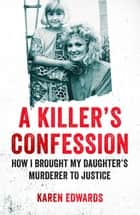 A Killer's Confession - How I Brought My Daughter's Murderer to Justice ebook by Karen Edwards, Deborah Lucy