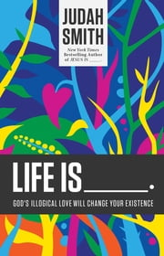 Life Is _____. - God's Illogical Love Will Change Your Existence ebook by Judah Smith