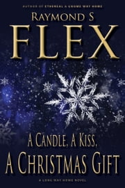 A Candle, A Kiss, A Christmas Gift - A Long Way Home Novel ebook by Raymond S Flex