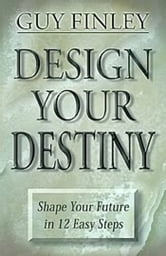 Design Your Destiny - Shape your Future in 12 Easy Steps ebook by Guy Finley