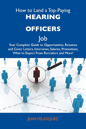 How to Land a Top-Paying Hearing officers Job: Your Complete Guide to Opportunities, Resumes and Cover Letters, Interviews, Salaries, Promotions, What to Expect From Recruiters and More ebook by Velasquez Jean