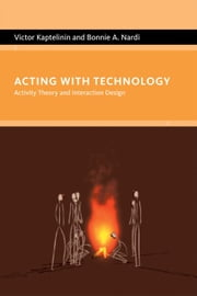 Acting with Technology - Activity Theory and Interaction Design ebook by Victor Kaptelinin,Bonnie A. Nardi
