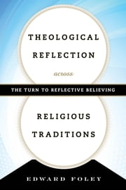 Theological Reflection across Religious Traditions - The Turn to Reflective Believing ebook by Edward Foley, Capuchin, Duns Scotus Professor of Spirituality, Catholic Theological Union
