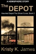 The Depot - Haunted Depot: The Ghost Curse, #2 ebook by Kristy K. James