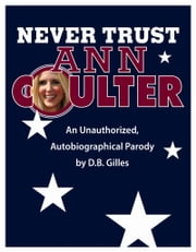 Never Trust Ann Coulter - An Unauthorized, Autobiographical Parody ebook by D.B. Gilles