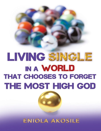 Living Single In a World That Chooses to Forget the Most High God eBook by Eniola Akosile