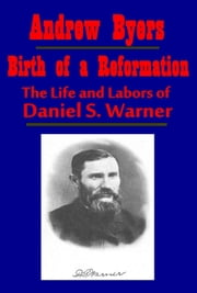 Birth of a Reformation, The Life and Labors of Daniel S. Warner ebook by Andrew Byers
