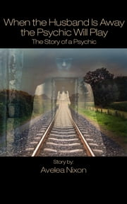When the Husband Is Away the Psychic Will Play - The Story of a Psychic ebook by Avelea Nixon