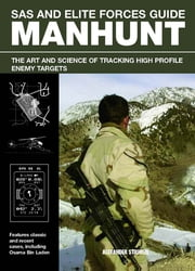 SAS and Elite Forces Guide Manhunt - The Art And Science Of Tracking High Value Enemy Targets ebook by Alexander Stilwell