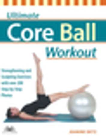 Ultimate Core Ball Workout - Strengthening and Sculpting Exercises with Over 200 Step-by-Step Photos ebook by Jeanine Detz