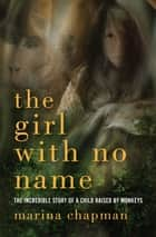 The Girl with No Name - The Incredible Story of a Child Raised by Monkeys ebook by Marina Chapman, Lynne Barrett-Lee, Vanessa James