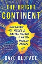 The Bright Continent - Breaking Rules & Making Change in Modern Africa ebook by Dayo Olopade
