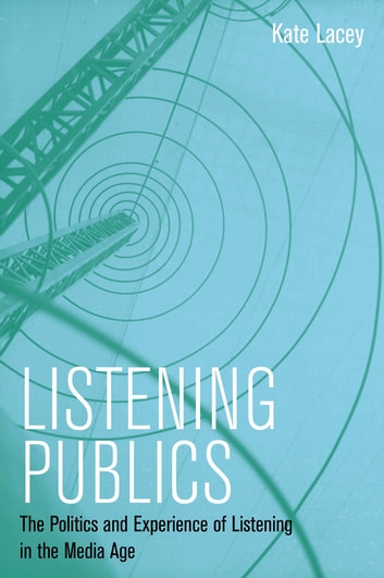 Listening Publics - The Politics and Experience of Listening in the Media Age ebook by Kate Lacey