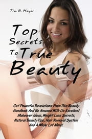 Top Secrets To True Beauty - Get Powerful Revelations From This Beauty Handbook And Be Amazed With Its Excellent Makeover Ideas, Weight Loss Secrets, Natural Beauty Tips, Hair Removal System And A Whole Lot More! ebook by Tim B. Meyer