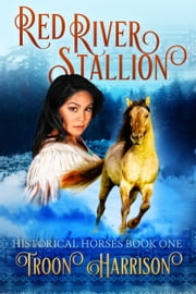 Red River Stallion - Historical Horses Book One ebook by Troon Harrison