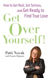 Get Over Yourself! - How to Get Real, Get Serious, and Get Ready to Find True Love ebook by Patti Novak,Laura Zigman
