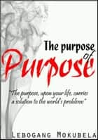 The purpose of Purpose (Do you know your purpose?) ebook by Lebogang Mokubela
