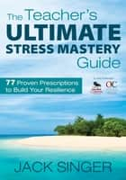 The Teacher's Ultimate Stress Mastery Guide ebook by Dr. Jack N. Singer