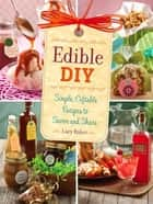 Edible DIY - Simple, Giftable Recipes to Savor and Share 電子書籍 by Lucy Baker