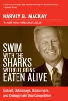 Swim with the Sharks Without Being Eaten Alive - Outsell, Outmanage, Outmotivate, and Outnegotiate Your Competition ebook by Harvey Mackay