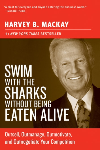 Swim with the Sharks Without Being Eaten Alive - Outsell, Outmanage, Outmotivate, and Outnegotiate Your Competition ebook by Harvey B Mackay