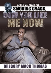 After 25 Years of Smoking Crack, How You Like Me Now ebook by Gregory Mack Thomas