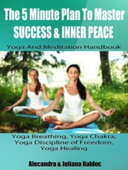Yoga Breathing, Yoga Strength Training, Yoga Healing & Mindset - Yoga And Meditation Handbook To Master Success & Inner Peace ebook by Juliana Baldec