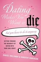 Dating Makes You Want to Die - (But You Have to Do It Anyway) ebook by Daniel Holloway, Dorothy Robinson