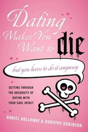 Dating Makes You Want to Die - (But You Have to Do It Anyway) ebook by Daniel Holloway,Dorothy Robinson