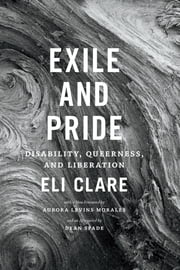 Exile and Pride - Disability, Queerness, and Liberation ebook by Eli Clare