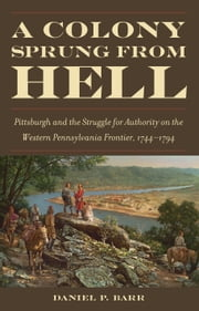 A Colony Sprung from Hell - Pittsburgh and the Struggle for Authority on the Western Pennsylvania Frontier, 1744–1794 ebook by Daniel P. Barr
