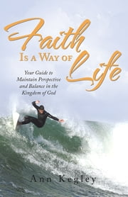 Faith Is a Way of Life - Your Guide to Maintain Perspective and Balance in the Kingdom of God ebook by Ann Kegley