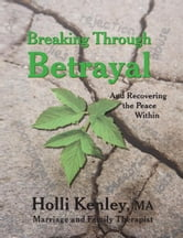 Breaking Through Betrayal - And Recovering the Peace Within ebook by Holli Kenley