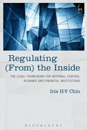 Regulating (From) the Inside - The Legal Framework for Internal Control in Banks and Financial Institutions ebook by Iris H-Y Chiu