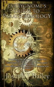 Everygnome's Guide to Paratechnology - Your Essential Resource to Surviving Explosions, Avoiding Mustache Tangles, Moving Beyond Basic Clockwork Devices, & Advancing As a Master of Metamagical Pursuits ebook by Joseph J. Bailey