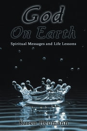 God on Earth - Spiritual Messages and Life Lessons ebook by Karen Heumann