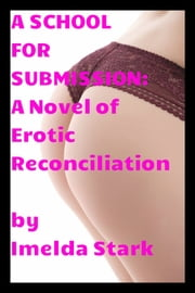 A School for Submission: A Novel of Erotic Reconciliation ebook by Imelda Stark
