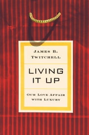 Living It Up - Our Love Affair with Luxury ebook by James B. Twitchell