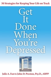 Get It Done When You're Depressed ebook by Julie Fast, John Preston Psy.D., ABPP.