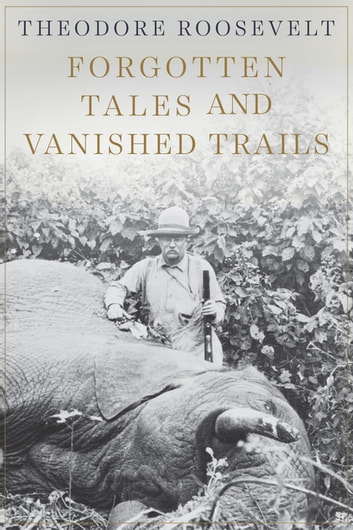 Forgotten Tales and Vanished Trails ebook by Theodore Roosevelt