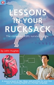 Lessons in Your Rucksack: The complete TEFL survival guide ebook by John Hughes