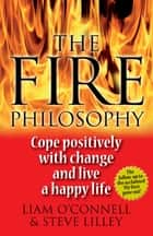 The Fire Philosophy - Cope Positively With Change and Live a Happy Life ebook by Liam O'Connell