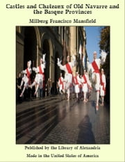 Castles and Chateaux of Old Navarre and the Basque Provinces ebook by Milburg Francisco Mansfield
